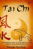 Image de Tai Chi: A Beginners Guide to Achieving Physical, Mental, and Spiritual Balance (Master the Ancient Art of Tai Chi for Beginners) (English Edition)