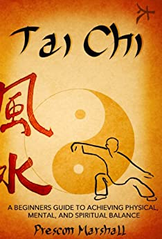 Tai Chi: A Beginners Guide to Achieving Physical, Mental, and Spiritual Balance (Master the Ancient Art of Tai Chi for Beginners) (English Edition) par [Marshall, Prescott]