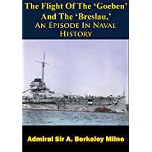 The Flight Of The 'Goeben' And The 'Breslau,' An Episode In Naval History (English Edition)
