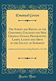 The Survey and Rental of the Chantries, Colleges and Free Chapels, Guilds, Fraternities, Lamps, Lights and Obits in the County of Somerset: As ... King Edward Vi;, A. D. 1548 (Classic Reprint)
