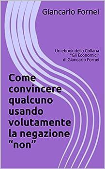 """Come convincere qualcuno usando volutamente la negazione """"non"""": Un ebook della Collana (Gli Economici di Giancarlo Fornei Vol. 7) di [Fornei, Giancarlo]"""