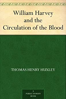 William Harvey and the Circulation of the Blood by [Huxley, Thomas Henry]