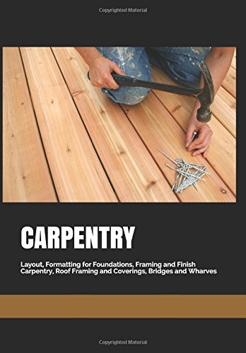 CARPENTRY: Layout, Formatting for Foundations, Framing and Finish Carpentry, Roof Framing and Coverings, Bridges and Wharves