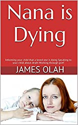 Nana is Dying: Informing your child that a loved one is dying Speaking to your child about death Working through grief (Facing the Difficulties of Life Series Book 2) (English Edition)