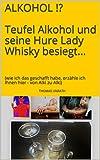ALKOHOL !? Teufel Alkohol und seine Hure Lady Whisky besiegt...: (wie ich das geschafft habe, erzähle ich Ihnen hier - von Alki zu Alki)