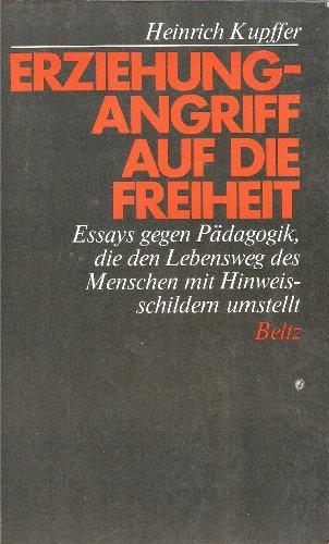 Erziehung - Angriff auf die Freiheit: Essays gegen Pädagogik, die den Lebensweg des Menschen mit Hinweisschildern umstellt