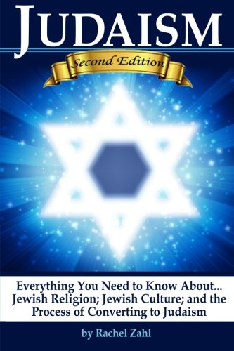 Judaism: Everything You Need to Know About: Jewish Religion; Jewish Culture; and the Process of Converting to Judaism (How to Become a Jew)