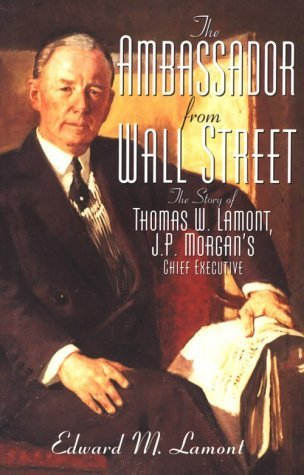 ambassador-from-wall-street-the-story-of-thomas-w-lamont-jp-morgans-chief-executive-by-edward-m-lamo