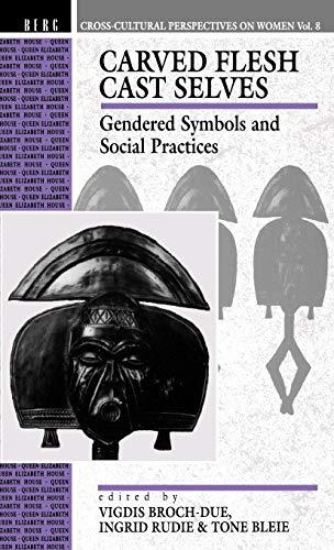 Carved Flesh Cast Selves: Gendered Symbols and Social Practices (Cross Cultural Perspectives on Women, Vol 8)
