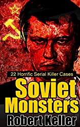 True Crime: Soviet Monsters: 22 Horrific Serial Killers from Russia and the Former Soviet States