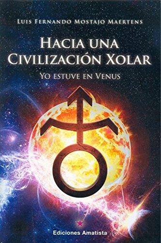 Hacia una civilización Xolar. Yo estuve en Venus por LUIS FERNANDO MOSTAJO MAERTENS