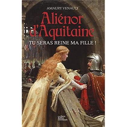 Tu seras reine ma fille !: Saga historique (Aliénor d'Aquitaine t. 1)