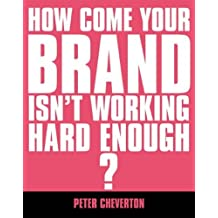 How Come Your Brand Isn't Working Hard Enough ?: The Essential Guide to Brand Management (If You're So Brilliant) by Peter Cheverton (2002-04-03)