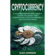 Cryptocurrency: A Comprehensive Beginner's Guide to Learn and Understand Cryptocurrency and its Functions (English Edition)