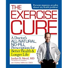 The Exercise Cure: A Doctor's All-Natural, No-Pill Prescription for Better Health and Longer Life by Metzl, Jordan, Heffernan, Andrew (2014) Paperback