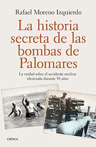 La historia secreta de las bombas de Palomares: La verdad sobre el accidente nuclear silenciada durante 50 años por Rafael Moreno Izquierdo
