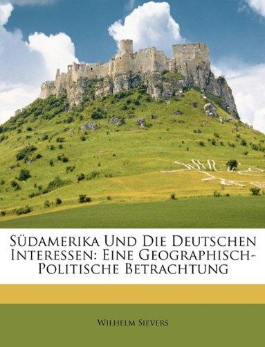 Sdamerika Und Die Deutschen Interessen: Eine Geographisch-Politische Betrachtung