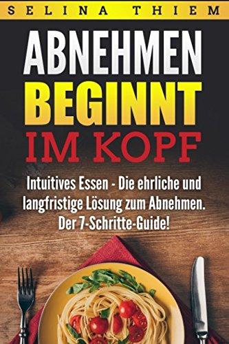 Abnehmen beginnt im Kopf: Intuitives Essen - Die ehrliche und langfristige Lösung zum Abnehmen: Der 7-Schritte-Guide!