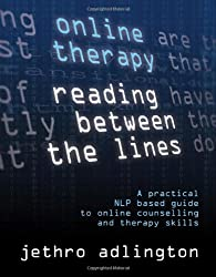 Online Therapy - Reading Between the Lines - A Practical Nlp Based Guide to Online Counselling and Therapy Skills.