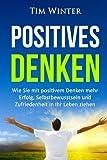 Positives Denken: Wie Sie mit positivem Denken mehr Erfolg, Selbstbewusstsein und Zufriedenheit in Ihr Leben ziehen (positives Mindset, Glück, positives Denken lernen, Energie, glücklich sein) - Tim Winter