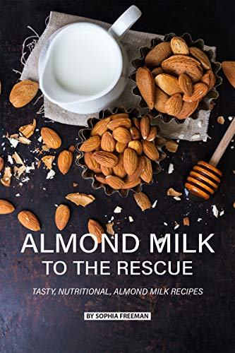 Almond Milk to the Rescue: Tasty, Nutritional, Almond Milk Recipes (English Edition) (Cookies Und Milch-cup)