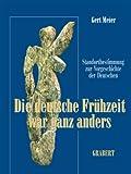 Die deutsche Frühzeit war ganz anders: Bahnbrechende Erkenntnisse revidieren das Bild der deutschen Vorgeschichte - Gert u.a. Meier