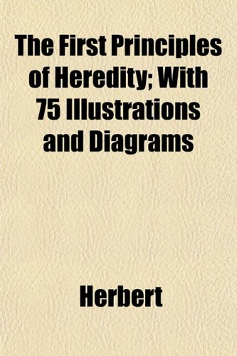 The First Principles of Heredity; With 75 Illustrations and Diagrams