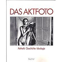Das Aktfoto. Ansichten vom Körper im fotografischen Zeitalter. Ästhetik, Geschichte, Ideologie.