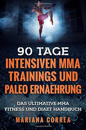 90 TAGE INTENSIVEN MMA TRAININGS Und PALEO ERNAEHRUNG: Das ULTIMATIVE MMA FITNESS UND DIAET HANDBUCH