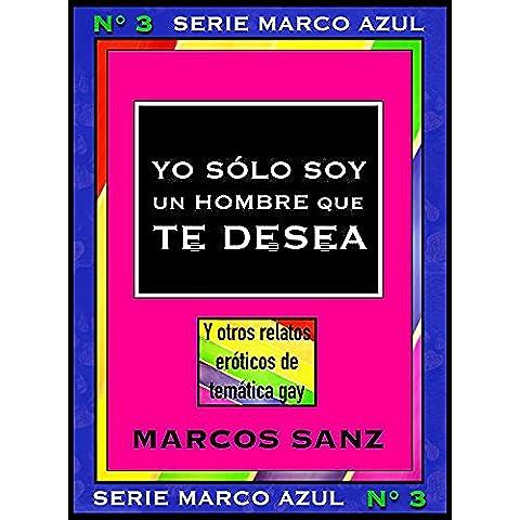 Yo sólo soy un hombre que te desea. Y otros relatos eróticos de temática gay: Serie Marco Azul Nº3