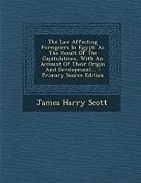 The Law Affecting Foreigners in Egypt: As the Result of the Capitulations, with an Account of Their Origin and Development... - Primary Source Edition