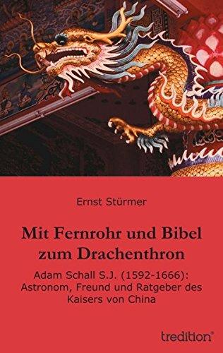 Mit Fernrohr und Bibel zum Drachenthron: Adam Schall S.J. (1592-1666): Astronom, Freund und Ratgeber des Kaisers von China