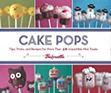 Cake Pops: Tips, Tricks and Recipes for More Than 40 Irresistible Mini Treats