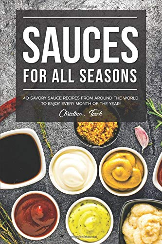 Sauces for All Seasons: 40 Savory Sauce Recipes from Around the World to enjoy every Month of the Year!