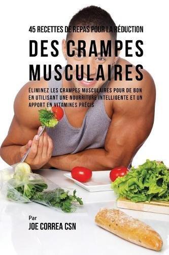 45 Recettes de Repas pour la Réduction des Crampes musculaires: Eliminez les crampes musculaires pour de bon en utilisant une nourriture intelligente et un apport en vitamines précis por Joe Correa