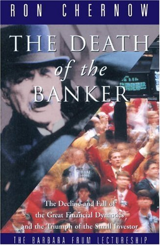 The Death of the Banker: The Decline and Fall of the Great Financial Dynasties and the Triumph of the Small Investor by Ron Chernow (1997-03-25)