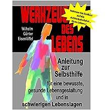 Werkzeuge des Lebens: Anleitung zur Selbsthilfe für eine bewusste, gesunde Lebensgestaltung und in schwierigen Lebenslagen!