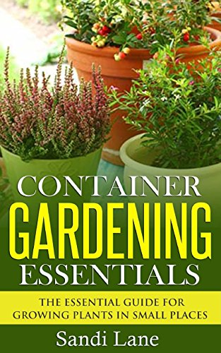 Container Gardening Essentials: The Essential Guide for Growing Plants in Small Places