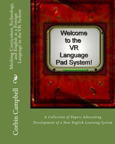 Meshing Curriculum, Technology, and English as a Foreign Language in the VR System: A Collection of Papers Advocating Development of a New English Learning System by Corbin Campbell (2012-01-06)