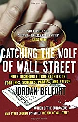 Catching the Wolf of Wall Street: More Incredible True Stories of Fortunes, Schemes, Parties, and Prison by Jordan Belfort (2011-01-25)
