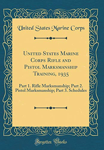 United States Marine Corps Rifle and Pistol Marksmanship Training, 1935: Part 1. Rifle Marksmanship; Part 2. Pistol Marksmanship; Part 3. Schedules (Classic Reprint) -