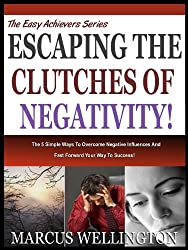 ESCAPING THE CLUTCHES OF NEGATIVITY: 5 Simple Ways To Help You Overcome Negative Influences And Fast Forward Your Way To Success (The Easy Achievers Series: Book 2) (English Edition)