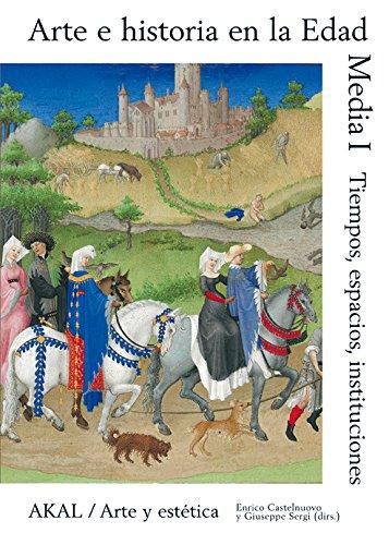 Arte e historia en la Edad Media I: Tiempo, espacio, instituciones (Arte y estética) por Enrico Castelnuovo