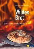 Wildes Brot: Archaisch backen im Freien - am Feuer, über der Glut, auf dem Grill und im Ofen