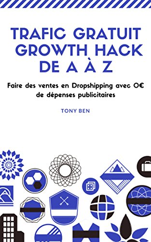 Dropshipping: Growth Hack de A à Z: Faire des Ventes en Dropshipping avec 0€ de dépenses publicitaires par Tony Ben