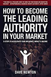 How To Become The Leading Authority In Your Market: 5-Steps To Accelerate Your Influence, Impact & Income (English Edition)