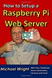 How to Setup a Raspberry Pi Web Server: Web Sites, Home Automation, Security Cameras and Email