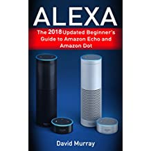 Alexa: The 2018 Updated Begginer's Guide to Amazon Echo and Amazon Dot (English Edition)