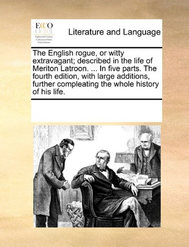 The English rogue, or witty extravagant; described in the life of Meriton Latroon. In five parts. The fourth edition, with large additions, further compleating the whole history of his life.