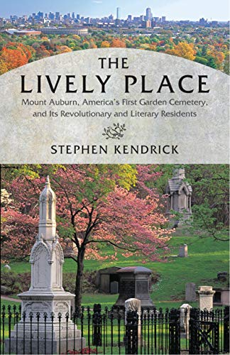 The Lively Place: Mount Auburn, America\'s First Garden Cemetery, and Its Revolutionary and Literary Residents